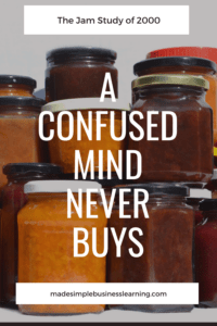 "Have you ever heard the phrase ""a confused mind never buys"" before? Let me explain it, by sharing a story with you about the Jam Study of 2000."